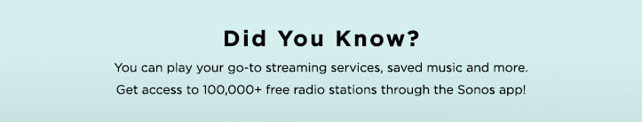 Did You Know? You can play your go-to streaming services, saved music and more. Get access to 100,000+ free radio stations through the Sonos app!