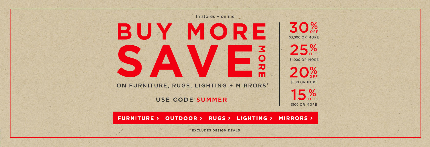 Buy More Save More On Furniture, Rugs, Lighting + Mirrors! Use Code SUMMER